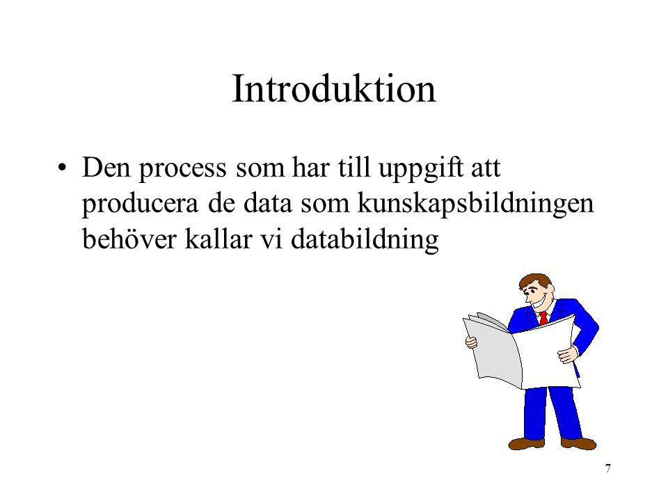 7 Introduktion Den process som har till uppgift att producera de data som kunskapsbildningen behöver kallar vi databildning