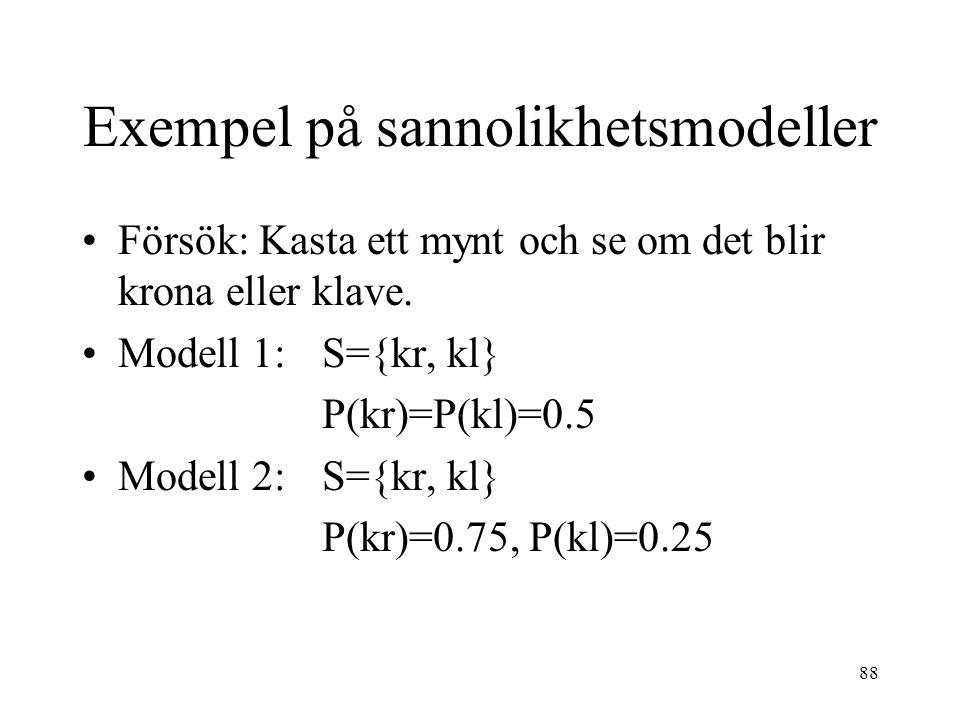 88 Exempel på sannolikhetsmodeller Försök: Kasta ett mynt och se om det blir krona eller klave. Modell 1: S={kr, kl} P(kr)=P(kl)=0.5 Modell 2:S={kr, k