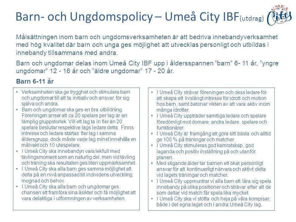 Barn- och Ungdomspolicy – Umeå City IBF (utdrag) Målsättningen inom barn och ungdomsverksamheten är att bedriva innebandyverksamhet med hög kvalitet där barn och unga ges möjlighet att utvecklas personligt och utbildas i innebandy tillsammans med andra.