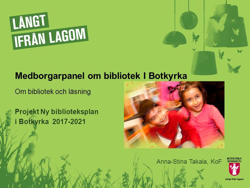 Medborgarpanel om bibliotek I Botkyrka Om bibliotek och läsning Projekt Ny biblioteksplan i Botkyrka 2017-2021 Anna-Stina Takala, KoF