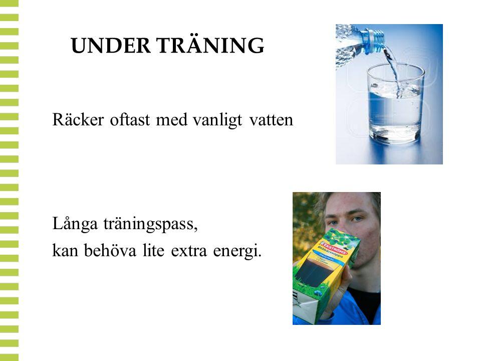 UNDER TRÄNING Räcker oftast med vanligt vatten Långa träningspass, kan behöva lite extra energi.