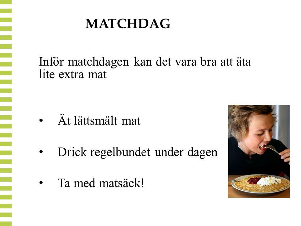 MATCHDAG Inför matchdagen kan det vara bra att äta lite extra mat Ät lättsmält mat Drick regelbundet under dagen Ta med matsäck!