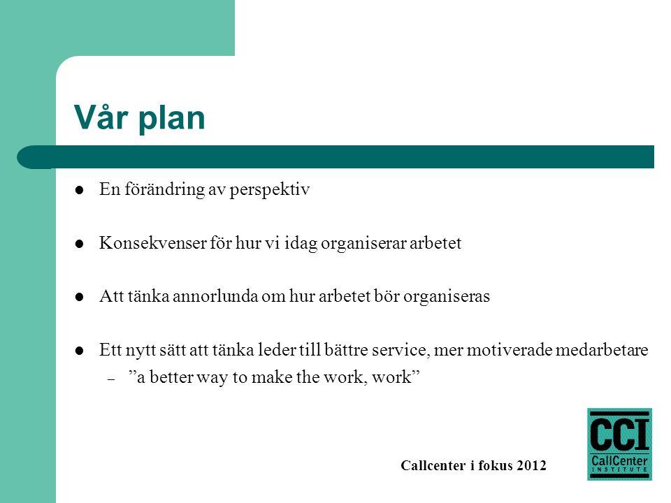 Callcenter i fokus 2012 Vår plan En förändring av perspektiv Konsekvenser för hur vi idag organiserar arbetet Att tänka annorlunda om hur arbetet bör organiseras Ett nytt sätt att tänka leder till bättre service, mer motiverade medarbetare – a better way to make the work, work