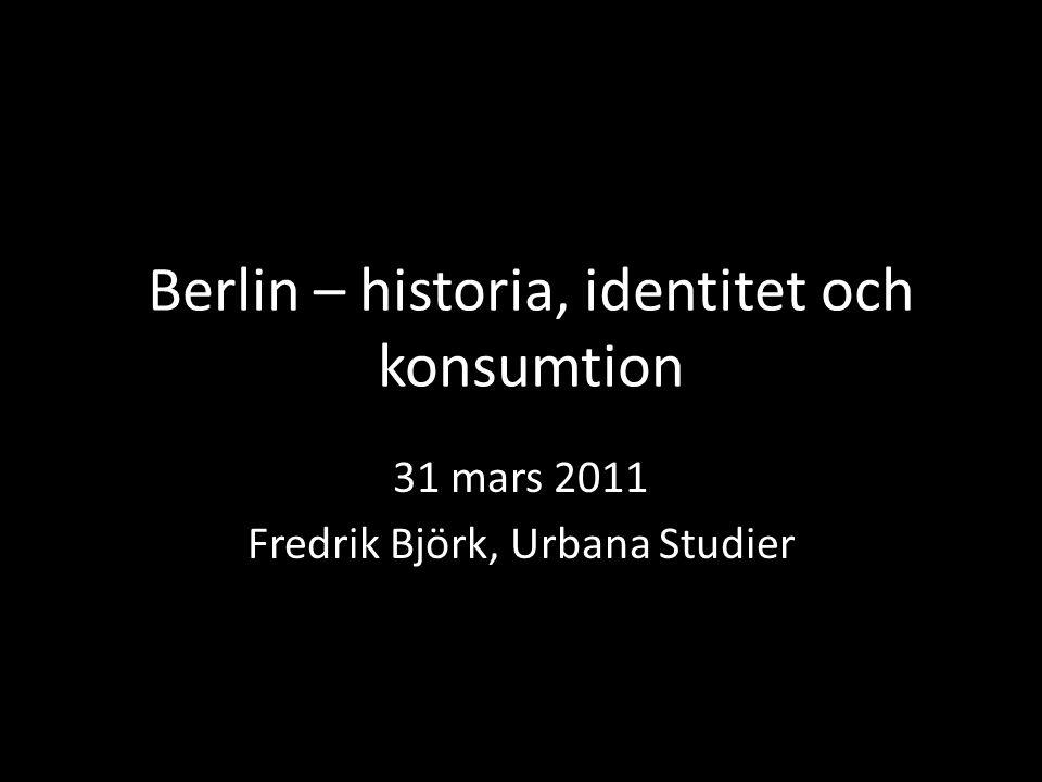 Berlin – historia, identitet och konsumtion 31 mars 2011 Fredrik Björk, Urbana Studier