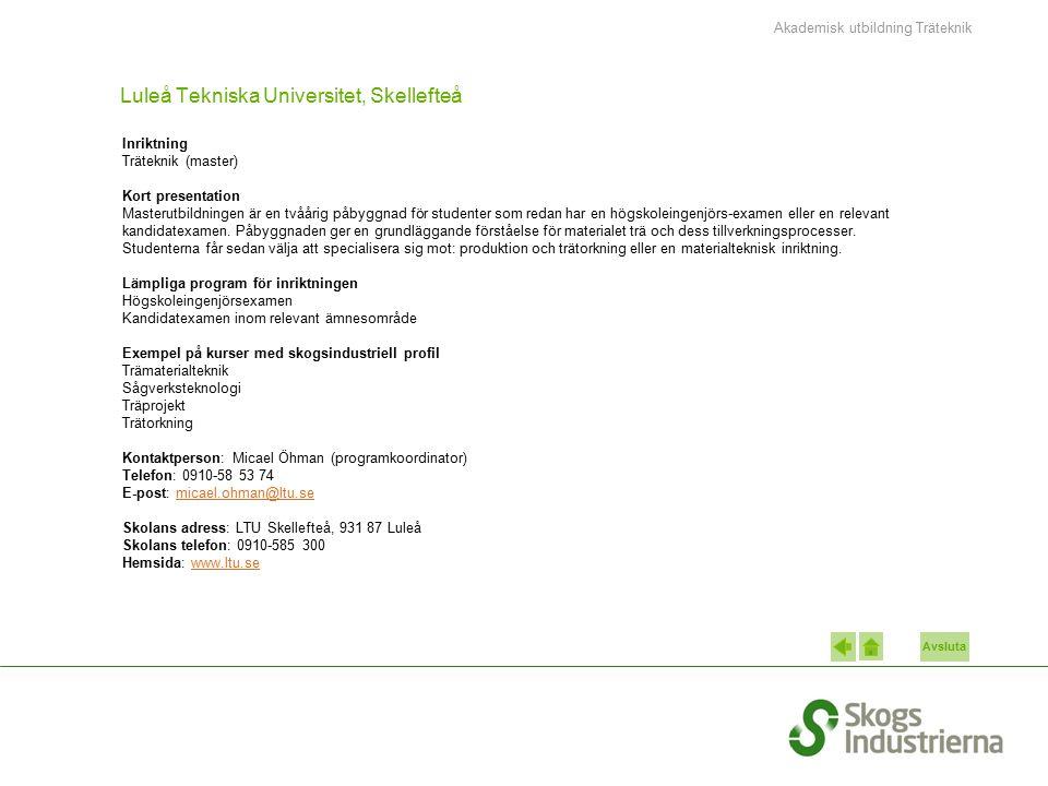 Avsluta Luleå Tekniska Universitet, Skellefteå Inriktning Träteknik (master) Kort presentation Masterutbildningen är en tvåårig påbyggnad för studenter som redan har en högskoleingenjörs-examen eller en relevant kandidatexamen.