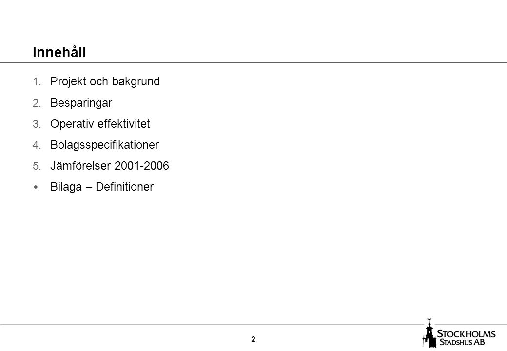 2 Innehåll 1. Projekt och bakgrund 2. Besparingar 3. Operativ effektivitet 4. Bolagsspecifikationer 5. Jämförelser 2001-2006 w Bilaga – Definitioner