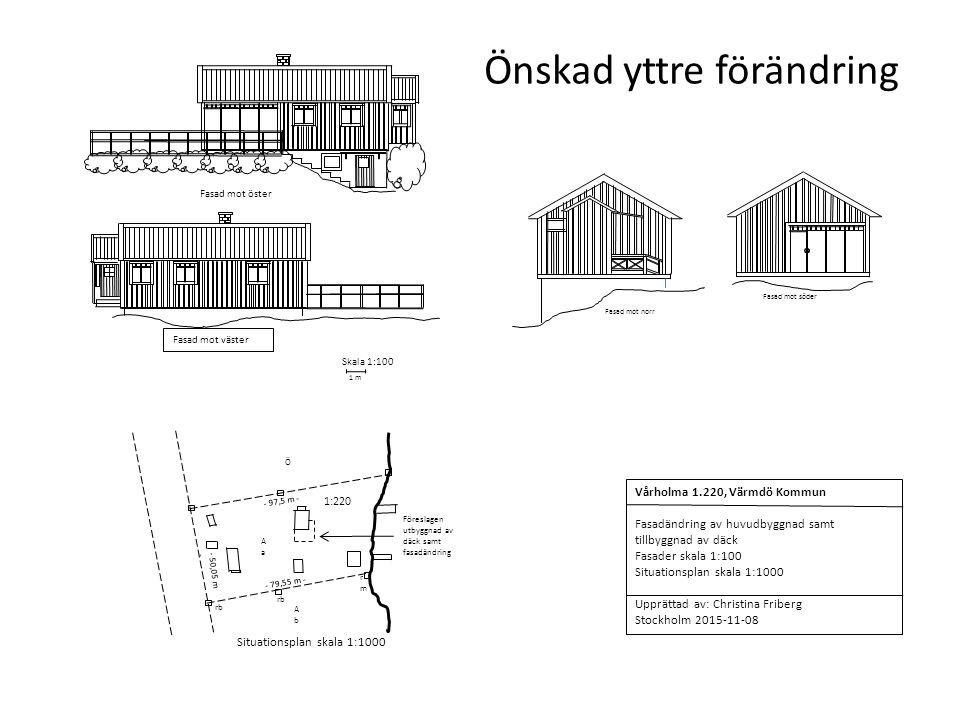 Fasad mot öster Fasad mot väster 1:220 - 50,05 m - - 79,55 m - AaAa Ö - 97,5 m - AbAb Situationsplan skala 1:1000 rb rmrm Föreslagen utbyggnad av däck samt fasadändring Vårholma 1.220, Värmdö Kommun Fasadändring av huvudbyggnad samt tillbyggnad av däck Fasader skala 1:100 Situationsplan skala 1:1000 Upprättad av: Christina Friberg Stockholm 2015-11-08 1 m Skala 1:100 Önskad yttre förändring