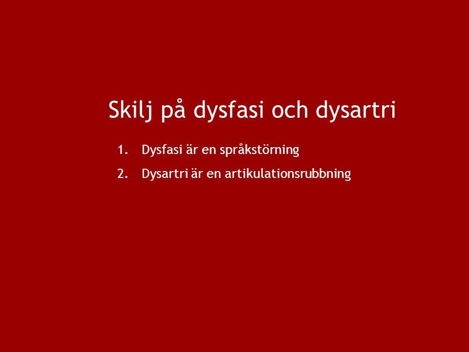 Skilj på dysfasi och dysartri 1.Dysfasi är en språkstörning 2.Dysartri är en artikulationsrubbning