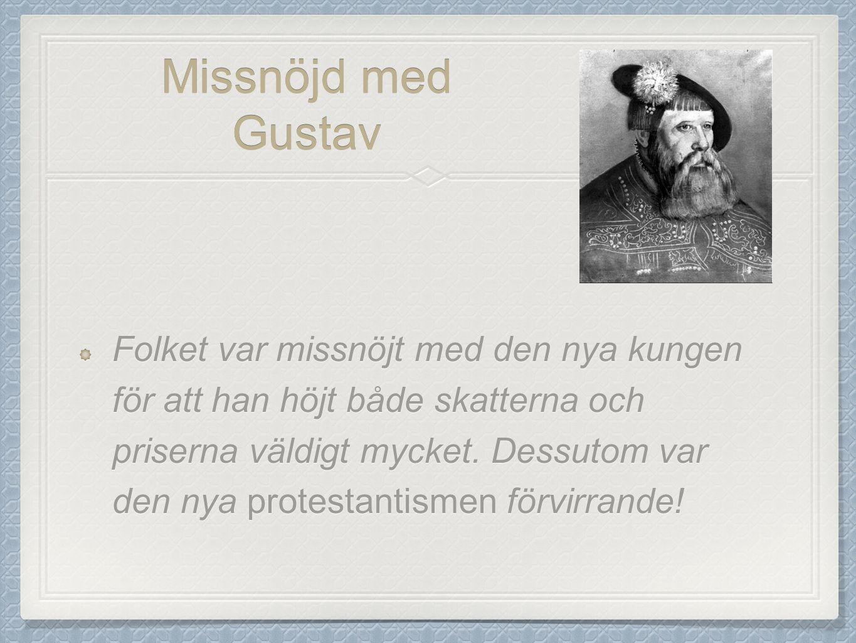 Missnöjd med Gustav Folket var missnöjt med den nya kungen för att han höjt både skatterna och priserna väldigt mycket. Dessutom var den nya protestan
