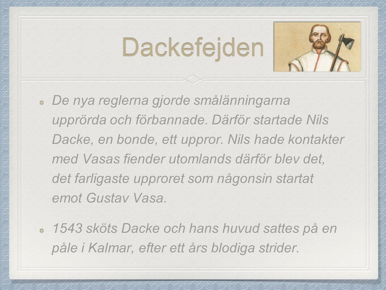 Dackefejden De nya reglerna gjorde smålänningarna upprörda och förbannade. Därför startade Nils Dacke, en bonde, ett uppror. Nils hade kontakter med V