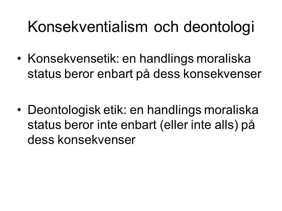 Konsekventialism och deontologi Konsekvensetik: en handlings moraliska status beror enbart på dess konsekvenser Deontologisk etik: en handlings morali