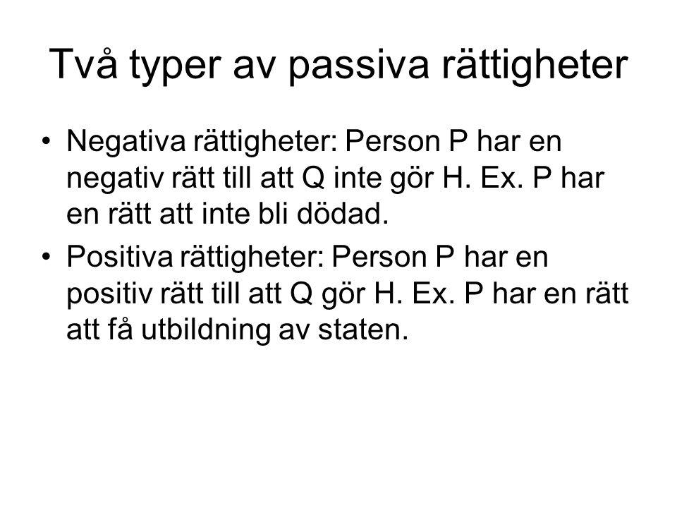 Två typer av passiva rättigheter Negativa rättigheter: Person P har en negativ rätt till att Q inte gör H. Ex. P har en rätt att inte bli dödad. Posit