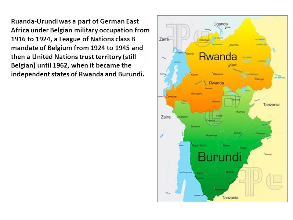 Ruanda-Urundi was a part of German East Africa under Belgian military occupation from 1916 to 1924, a League of Nations class B mandate of Belgium from 1924 to 1945 and then a United Nations trust territory (still Belgian) until 1962, when it became the independent states of Rwanda and Burundi.