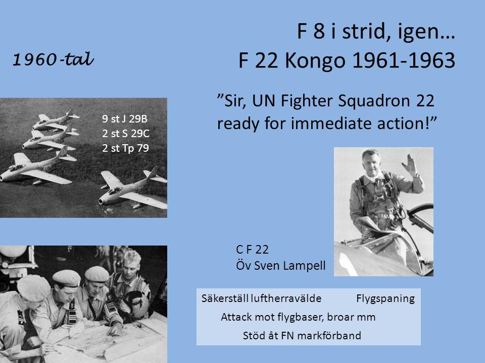 F 8 i strid, igen… F 22 Kongo 1961-1963 1960-tal Sir, UN Fighter Squadron 22 ready for immediate action! C F 22 Öv Sven Lampell 9 st J 29B 2 st S 29C 2 st Tp 79 Säkerställ luftherravälde Flygspaning Attack mot flygbaser, broar mm Stöd åt FN markförband