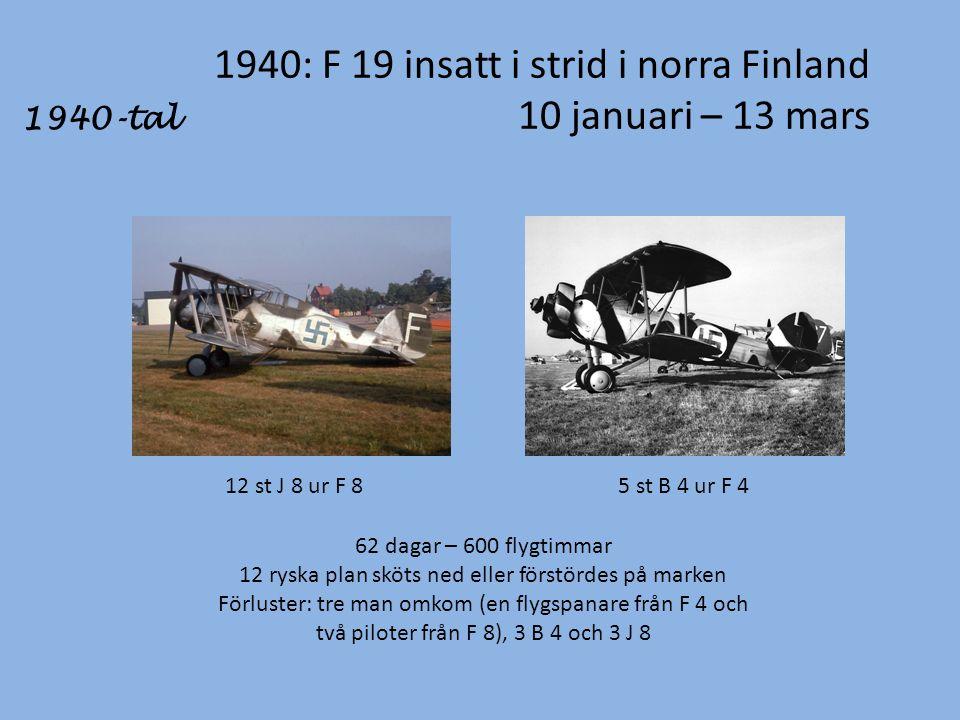 1940: F 19 insatt i strid i norra Finland 10 januari – 13 mars 1940-tal 12 st J 8 ur F 85 st B 4 ur F 4 62 dagar – 600 flygtimmar 12 ryska plan sköts ned eller förstördes på marken Förluster: tre man omkom (en flygspanare från F 4 och två piloter från F 8), 3 B 4 och 3 J 8