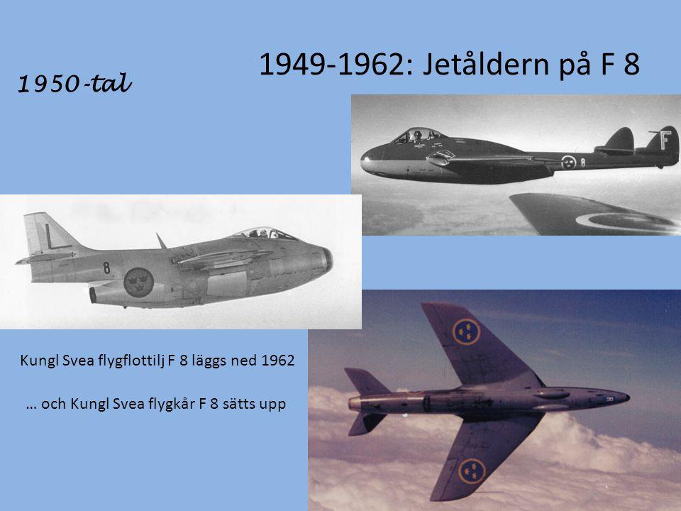 1949-1962: Jetåldern på F 8 1950-tal Kungl Svea flygflottilj F 8 läggs ned 1962 … och Kungl Svea flygkår F 8 sätts upp