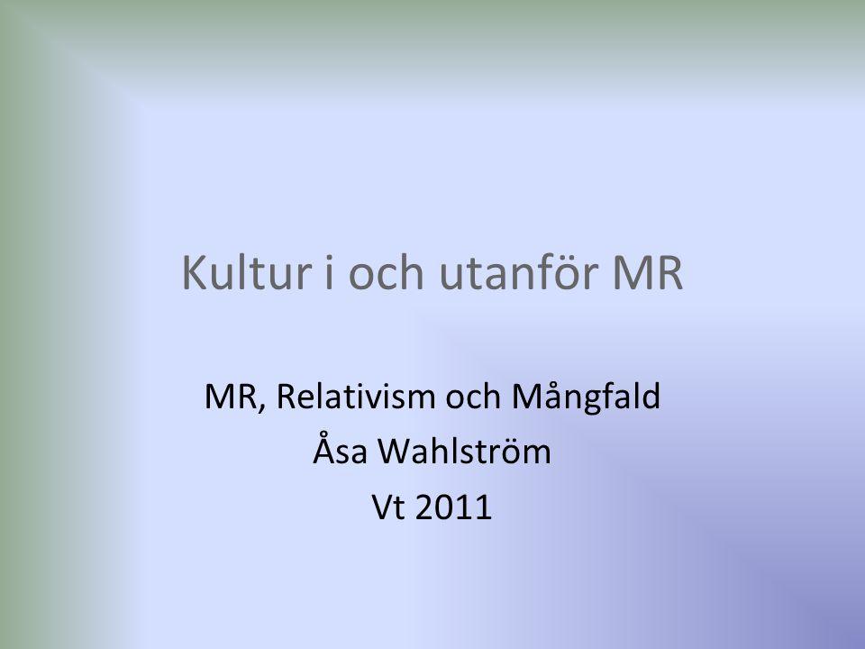 Kultur i och utanför MR MR, Relativism och Mångfald Åsa Wahlström Vt 2011