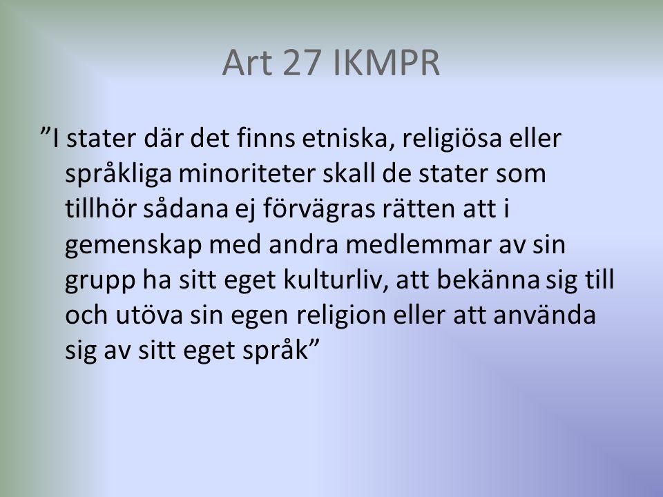 Art 27 IKMPR I stater där det finns etniska, religiösa eller språkliga minoriteter skall de stater som tillhör sådana ej förvägras rätten att i gemenskap med andra medlemmar av sin grupp ha sitt eget kulturliv, att bekänna sig till och utöva sin egen religion eller att använda sig av sitt eget språk