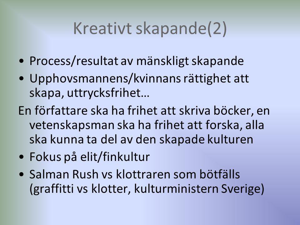 Kreativt skapande(2) Process/resultat av mänskligt skapande Upphovsmannens/kvinnans rättighet att skapa, uttrycksfrihet… En författare ska ha frihet att skriva böcker, en vetenskapsman ska ha frihet att forska, alla ska kunna ta del av den skapade kulturen Fokus på elit/finkultur Salman Rush vs klottraren som bötfälls (graffitti vs klotter, kulturministern Sverige)