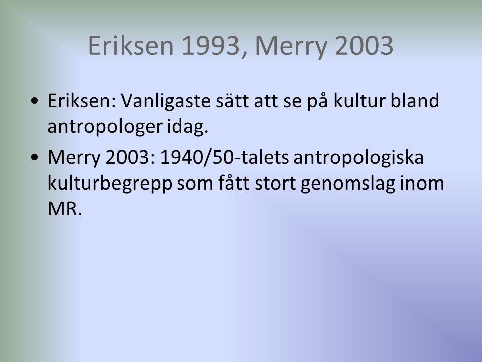 Eriksen 1993, Merry 2003 Eriksen: Vanligaste sätt att se på kultur bland antropologer idag. Merry 2003: 1940/50-talets antropologiska kulturbegrepp so