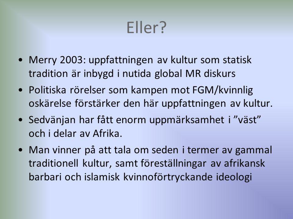 Merry 2003: uppfattningen av kultur som statisk tradition är inbygd i nutida global MR diskurs Politiska rörelser som kampen mot FGM/kvinnlig oskärelse förstärker den här uppfattningen av kultur.