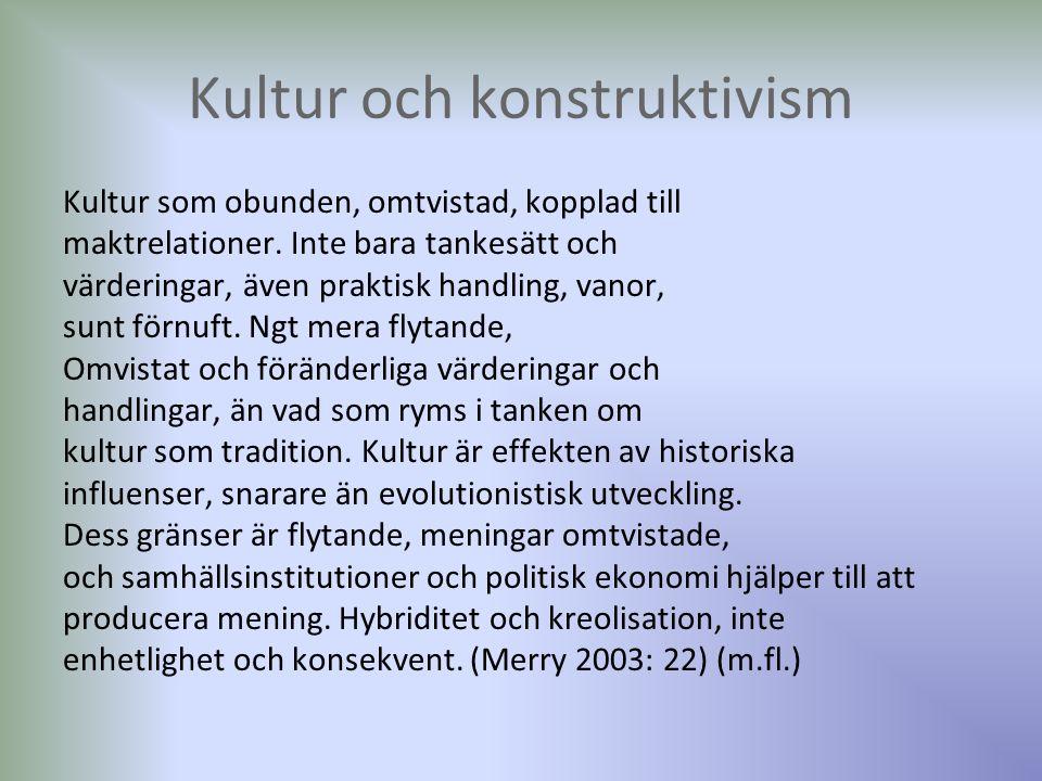 Kultur och konstruktivism Kultur som obunden, omtvistad, kopplad till maktrelationer. Inte bara tankesätt och värderingar, även praktisk handling, van