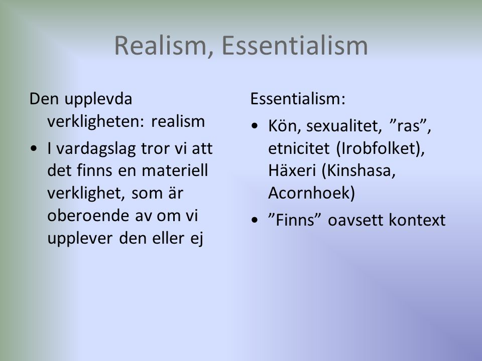 Realism, Essentialism Den upplevda verkligheten: realism I vardagslag tror vi att det finns en materiell verklighet, som är oberoende av om vi upplever den eller ej Essentialism: Kön, sexualitet, ras , etnicitet (Irobfolket), Häxeri (Kinshasa, Acornhoek) Finns oavsett kontext