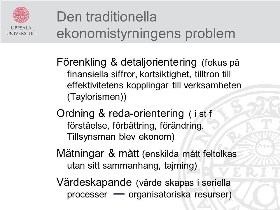 Den traditionella ekonomistyrningens problem Förenkling & detaljorientering (fokus på finansiella siffror, kortsiktighet, tilltron till effektivitetens kopplingar till verksamheten (Taylorismen)) Ordning & reda-orientering ( i st f förståelse, förbättring, förändring.