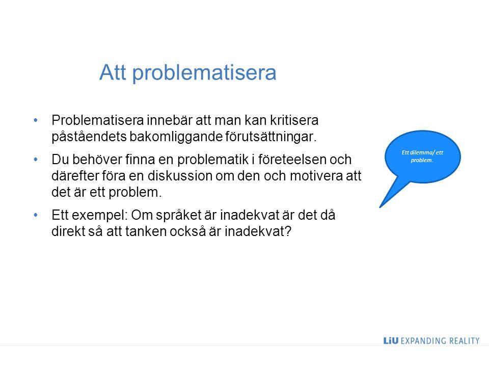 Att problematisera Problematisera innebär att man kan kritisera påståendets bakomliggande förutsättningar.