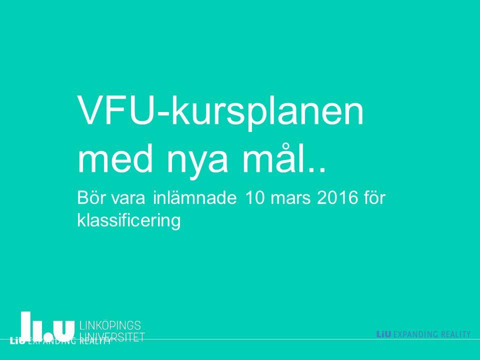 VFU-kursplanen med nya mål.. Bör vara inlämnade 10 mars 2016 för klassificering