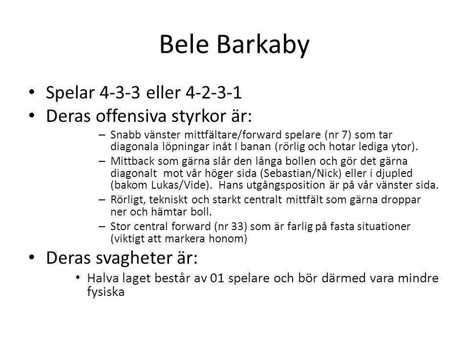 Bele Barkaby Spelar 4-3-3 eller 4-2-3-1 Deras offensiva styrkor är: – Snabb vänster mittfältare/forward spelare (nr 7) som tar diagonala löpningar inåt I banan (rörlig och hotar lediga ytor).
