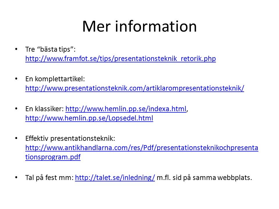 Mer information Tre bästa tips : http://www.framfot.se/tips/presentationsteknik_retorik.php http://www.framfot.se/tips/presentationsteknik_retorik.php En komplettartikel: http://www.presentationsteknik.com/artiklarompresentationsteknik/ http://www.presentationsteknik.com/artiklarompresentationsteknik/ En klassiker: http://www.hemlin.pp.se/indexa.html, http://www.hemlin.pp.se/Lopsedel.htmlhttp://www.hemlin.pp.se/indexa.html http://www.hemlin.pp.se/Lopsedel.html Effektiv presentationsteknik: http://www.antikhandlarna.com/res/Pdf/presentationsteknikochpresenta tionsprogram.pdf http://www.antikhandlarna.com/res/Pdf/presentationsteknikochpresenta tionsprogram.pdf Tal på fest mm: http://talet.se/inledning/ m.fl.