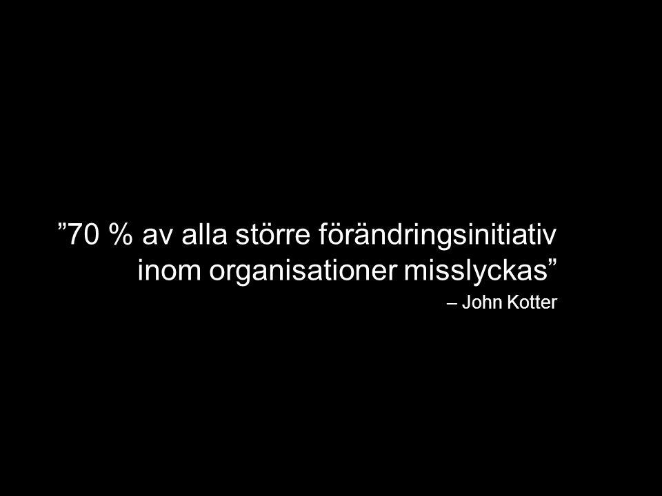 70 % av alla större förändringsinitiativ inom organisationer misslyckas – John Kotter