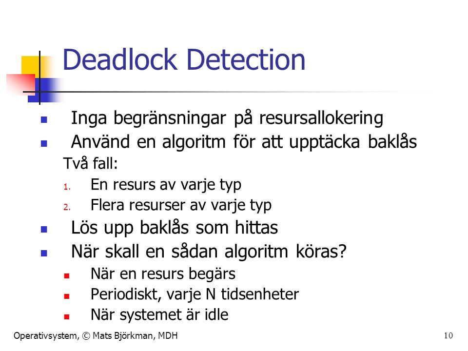 Operativsystem, © Mats Björkman, MDH 10 Deadlock Detection Inga begränsningar på resursallokering Använd en algoritm för att upptäcka baklås Två fall: 1.