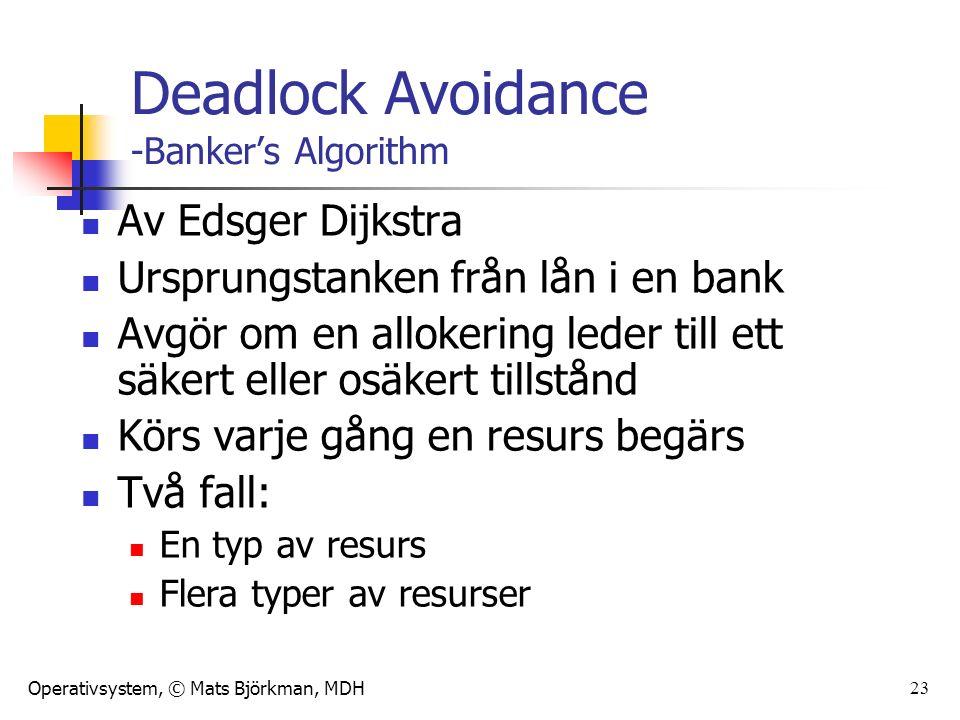 Operativsystem, © Mats Björkman, MDH 23 Deadlock Avoidance -Banker's Algorithm Av Edsger Dijkstra Ursprungstanken från lån i en bank Avgör om en allokering leder till ett säkert eller osäkert tillstånd Körs varje gång en resurs begärs Två fall: En typ av resurs Flera typer av resurser