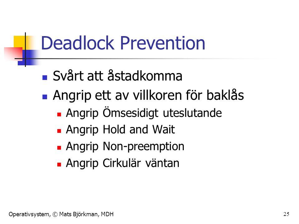 Operativsystem, © Mats Björkman, MDH 25 Deadlock Prevention Svårt att åstadkomma Angrip ett av villkoren för baklås Angrip Ömsesidigt uteslutande Angrip Hold and Wait Angrip Non-preemption Angrip Cirkulär väntan