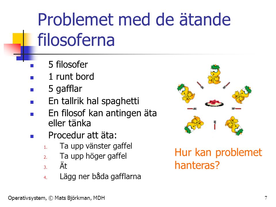 Operativsystem, © Mats Björkman, MDH 7 Problemet med de ätande filosoferna 5 filosofer 1 runt bord 5 gafflar En tallrik hal spaghetti En filosof kan antingen äta eller tänka Procedur att äta: 1.