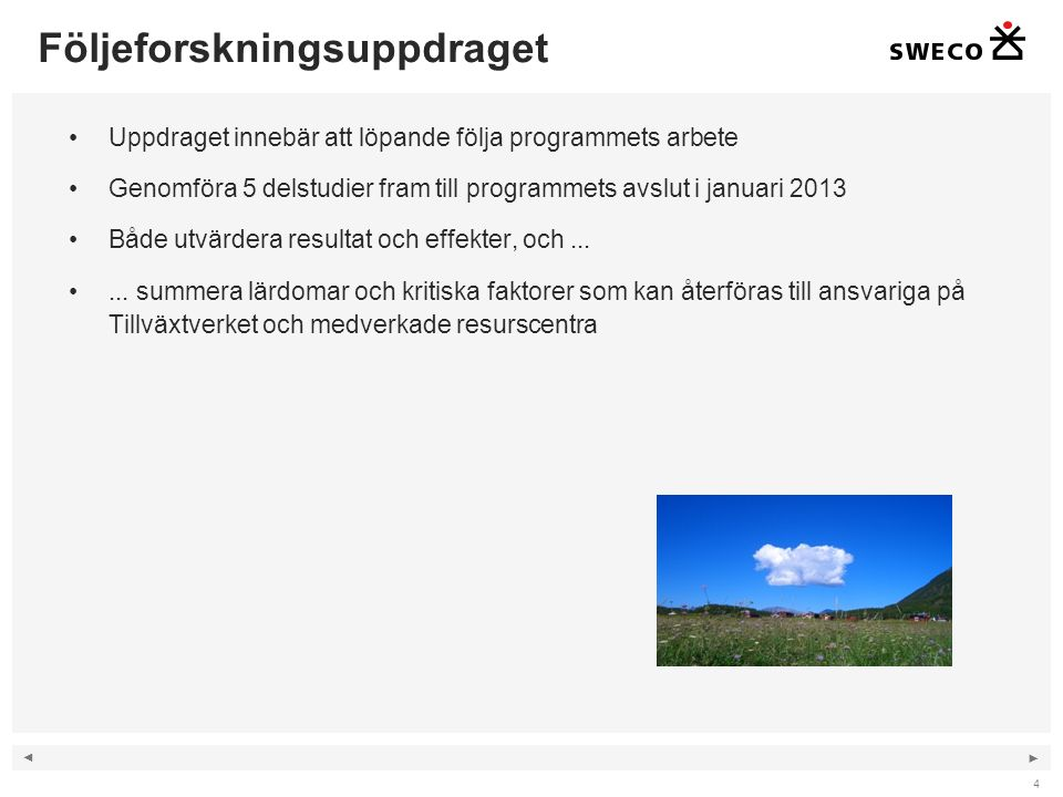 ◄ ► Följeforskningsuppdraget Uppdraget innebär att löpande följa programmets arbete Genomföra 5 delstudier fram till programmets avslut i januari 2013 Både utvärdera resultat och effekter, och......