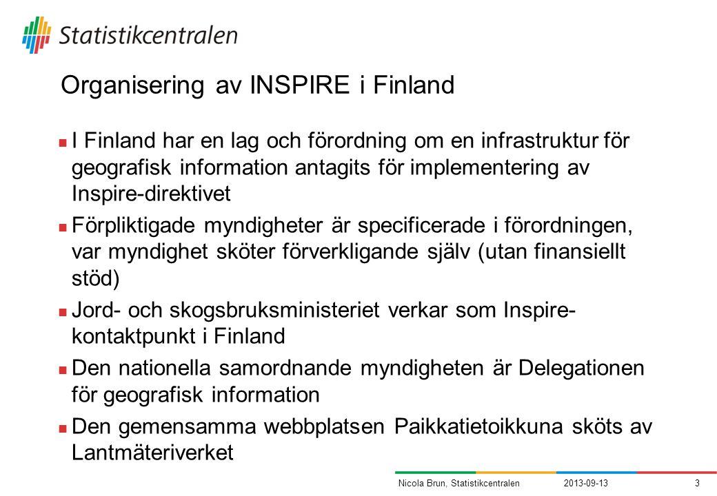 Organisering av INSPIRE i Finland I Finland har en lag och förordning om en infrastruktur för geografisk information antagits för implementering av Inspire-direktivet Förpliktigade myndigheter är specificerade i förordningen, var myndighet sköter förverkligande själv (utan finansiellt stöd) Jord- och skogsbruksministeriet verkar som Inspire- kontaktpunkt i Finland Den nationella samordnande myndigheten är Delegationen för geografisk information Den gemensamma webbplatsen Paikkatietoikkuna sköts av Lantmäteriverket 2013-09-133Nicola Brun, Statistikcentralen
