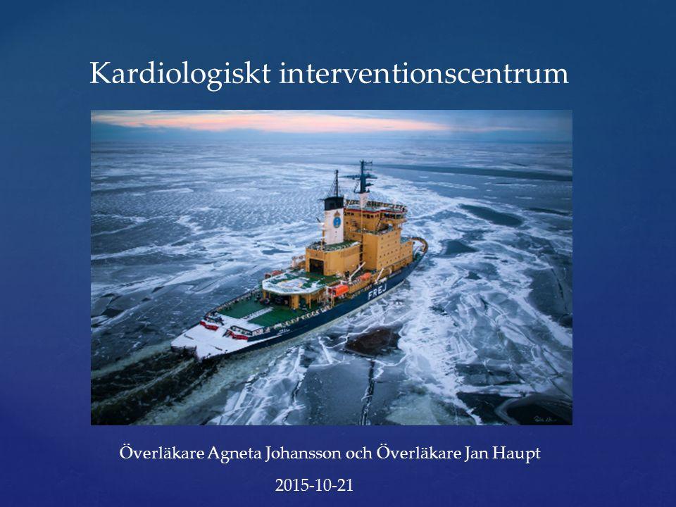 Kardiologiskt interventionscentrum Överläkare Agneta Johansson och Överläkare Jan Haupt 2015-10-21