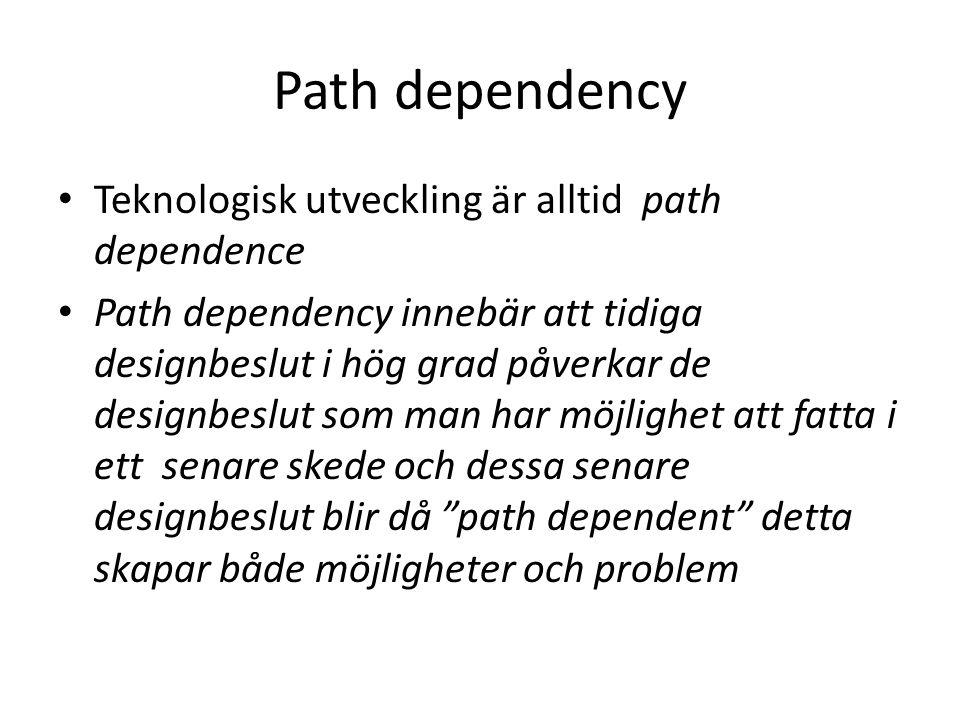 Path dependency Teknologisk utveckling är alltid path dependence Path dependency innebär att tidiga designbeslut i hög grad påverkar de designbeslut som man har möjlighet att fatta i ett senare skede och dessa senare designbeslut blir då path dependent detta skapar både möjligheter och problem