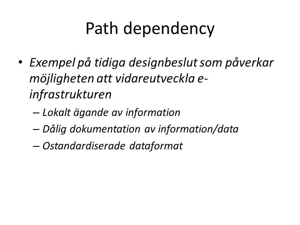 Path dependency Exempel på tidiga designbeslut som påverkar möjligheten att vidareutveckla e- infrastrukturen – Lokalt ägande av information – Dålig dokumentation av information/data – Ostandardiserade dataformat