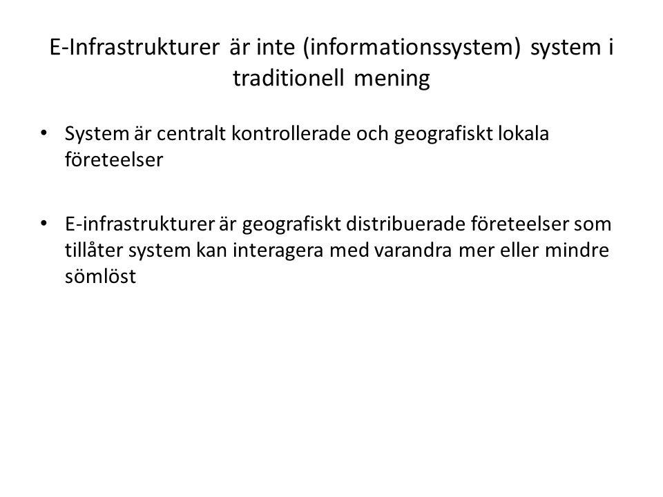 E-Infrastrukturer är inte (informationssystem) system i traditionell mening System är centralt kontrollerade och geografiskt lokala företeelser E-infrastrukturer är geografiskt distribuerade företeelser som tillåter system kan interagera med varandra mer eller mindre sömlöst