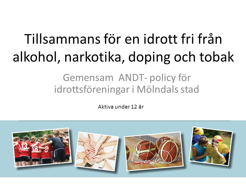 Tillsammans för en idrott fri från alkohol, narkotika, doping och tobak Gemensam ANDT- policy för idrottsföreningar i Mölndals stad Aktiva under 12 år