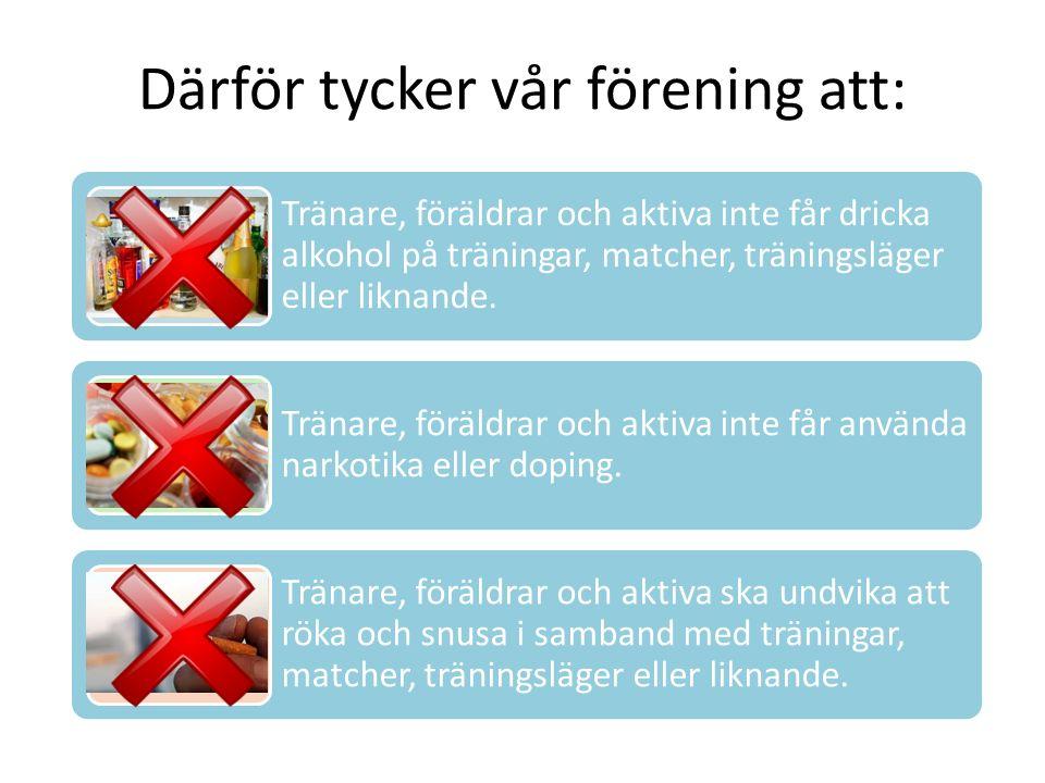 Därför tycker vår förening att: Tränare, föräldrar och aktiva inte får dricka alkohol på träningar, matcher, träningsläger eller liknande.