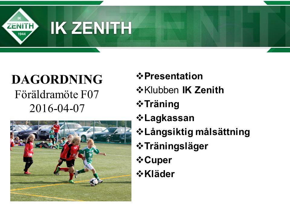 DAGORDNING Föräldramöte F07 2016-04-07  Presentation  Klubben IK Zenith  Träning  Lagkassan  Långsiktig målsättning  Träningsläger  Cuper  Kläder