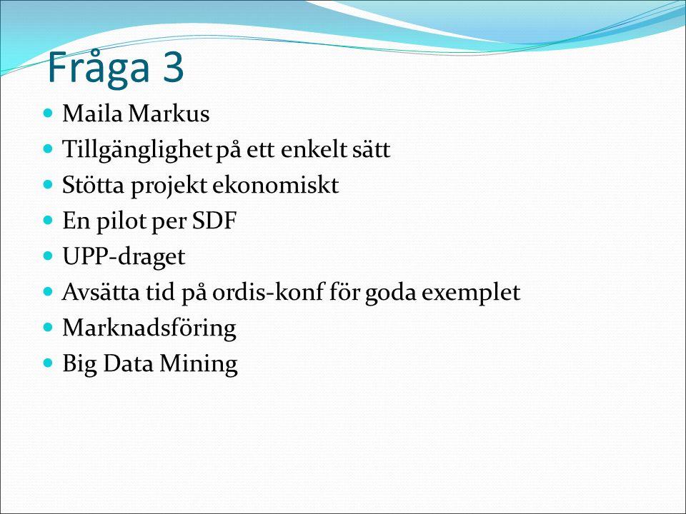Fråga 3 Maila Markus Tillgänglighet på ett enkelt sätt Stötta projekt ekonomiskt En pilot per SDF UPP-draget Avsätta tid på ordis-konf för goda exemplet Marknadsföring Big Data Mining