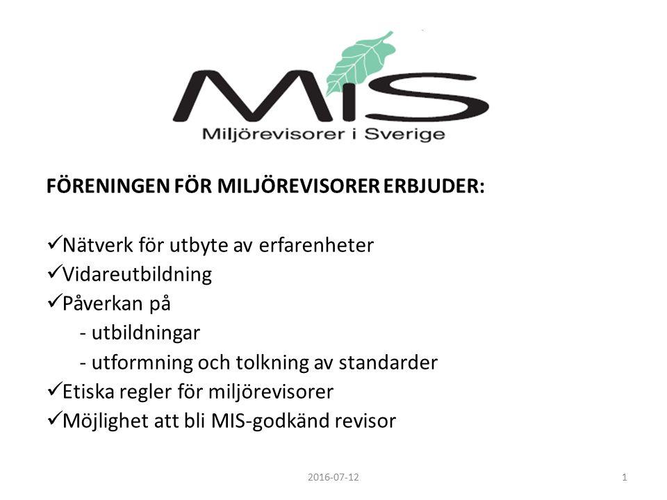 FÖRENINGEN FÖR MILJÖREVISORER ERBJUDER: Nätverk för utbyte av erfarenheter Vidareutbildning Påverkan på - utbildningar - utformning och tolkning av standarder Etiska regler för miljörevisorer Möjlighet att bli MIS-godkänd revisor 12016-07-12