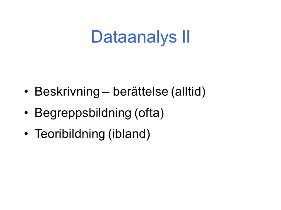 Dataanalys II Beskrivning – berättelse (alltid) Begreppsbildning (ofta) Teoribildning (ibland)