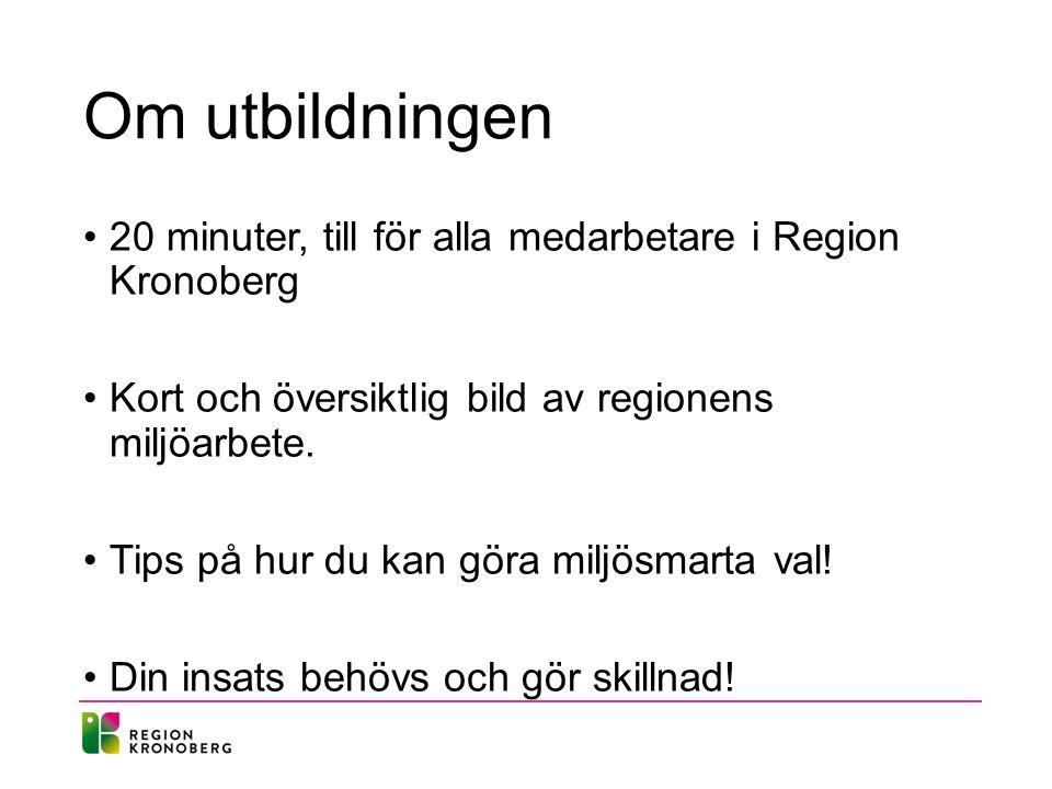 Om utbildningen 20 minuter, till för alla medarbetare i Region Kronoberg Kort och översiktlig bild av regionens miljöarbete.